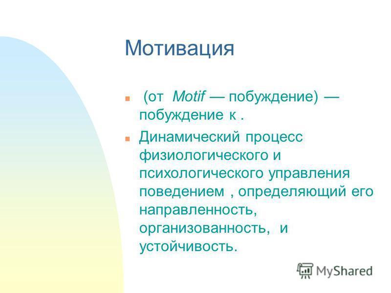Мотивация n (от Motif побуждение) побуждение к. n Динамический процесс физиологического и психологического управления поведением, определяющий его направленность, организованность, и устойчивость.