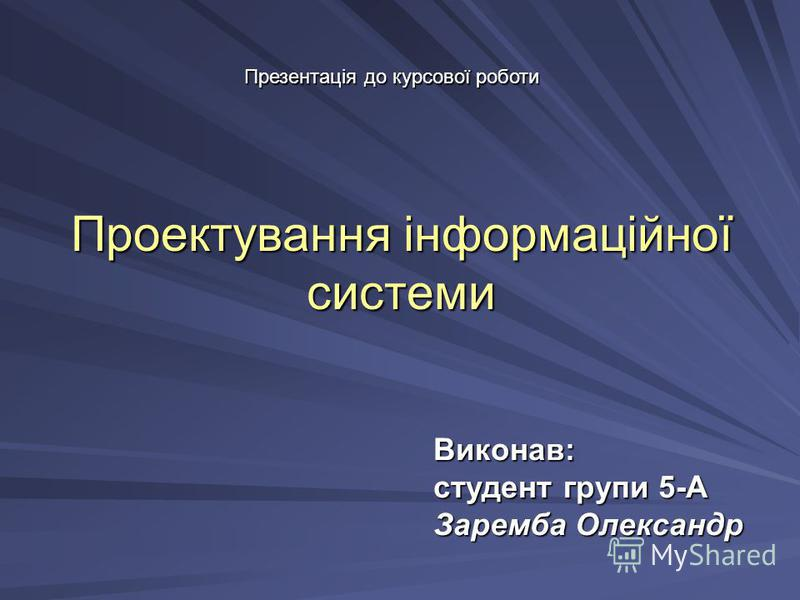 Проектування інформаційної системи Виконав: студент групи 5-А Заремба Олександр Презентація до курсової роботи