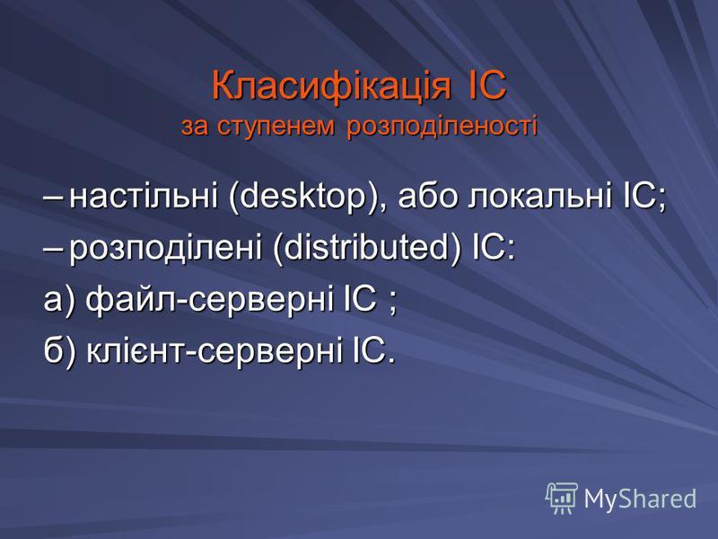 Класифікація ІС за ступенем розподіленості –настільні (desktop), або локальні ІС; –розподілені (distributed) ІС: а) файл-серверні ІС ; б) клієнт-серверні ІС.