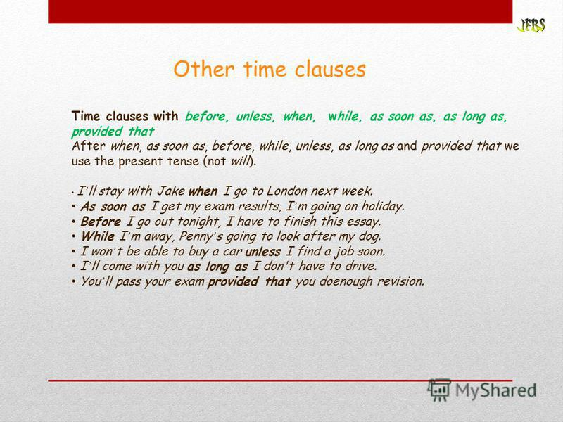 Other time clauses Time clauses with before, unless, when, while, as soon as, as long as, provided that After when, as soon as, before, while, unless, as long as and provided that we use the present tense (not will). I ll stay with Jake when I go to