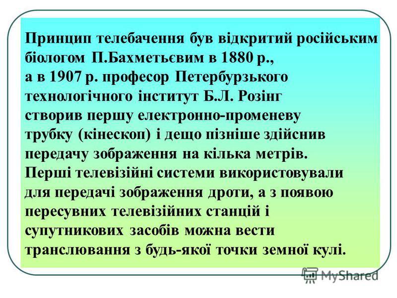 Принцип телебачення був відкритий російським біологом П.Бахметьєвим в 1880 р., а в 1907 р. професор Петербурзького технологічного інститут Б.Л. Розінг створив першу електронно-променеву трубку (кінескоп) і дещо пізніше здійснив передачу зображення на