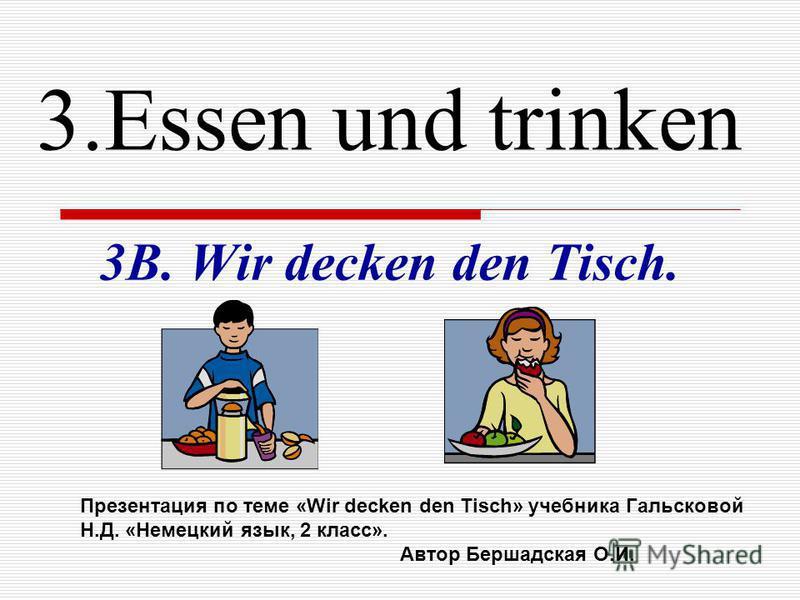 3. Essen und trinken 3B. Wir decken den Tisch. Презентация по теме «Wir decken den Tisch» учебника Гальсковой Н.Д. «Немецкий язык, 2 класс». Автор Бершадская О.И.
