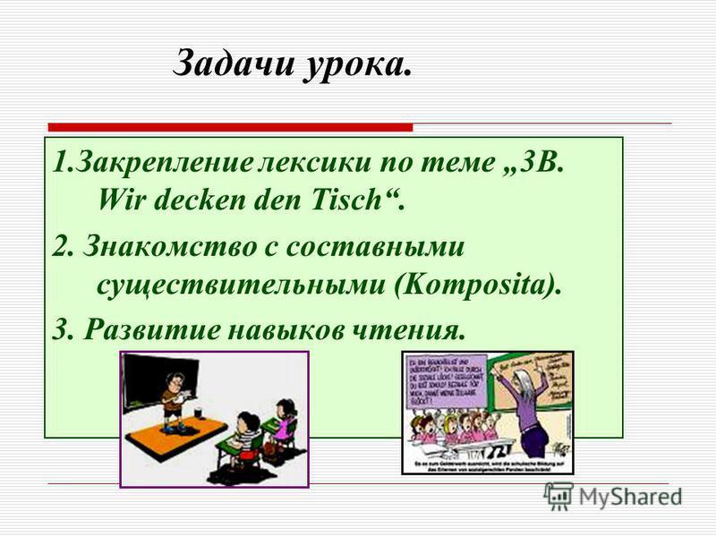 Задачи урока. 1. Закрепление лексики по теме 3B. Wir decken den Tisch. 2. Знакомство с составными существительными (Komposita). 3. Развитие навыков чтения.