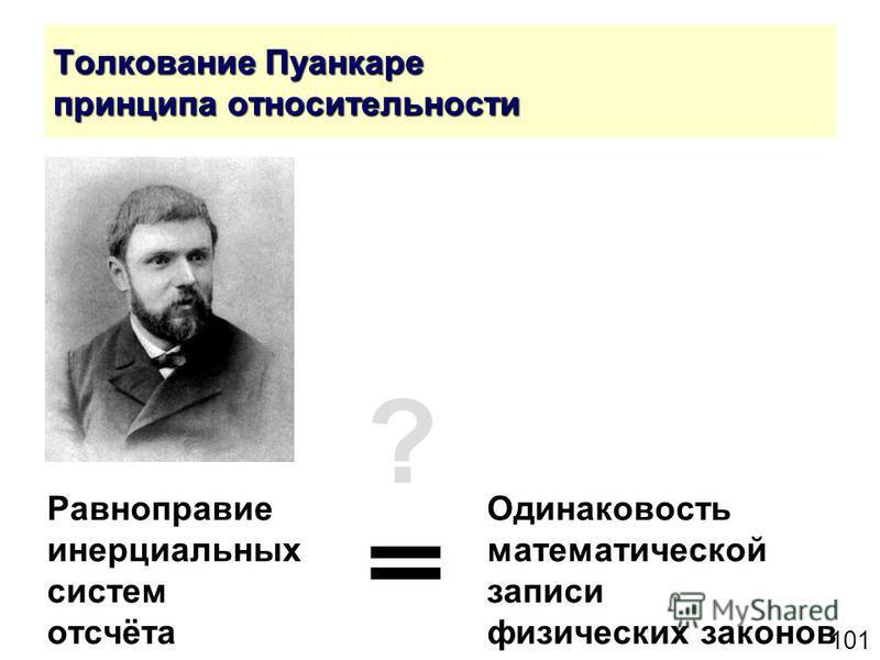 101 Толкование Пуанкаре принципа относительности Равноправие Одинаковость инерциальныхматематической систем записи отсчёта физических законов ?