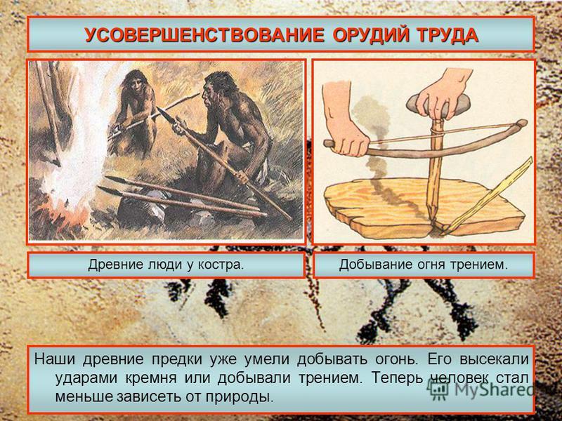 УСОВЕРШЕНСТВОВАНИЕ ОРУДИЙ ТРУДА Наши древние предки уже умели добывать огонь. Его высекали ударами кремня или добывали трением. Теперь человек стал меньше зависеть от природы. Древние люди у костра.Добывание огня трением.