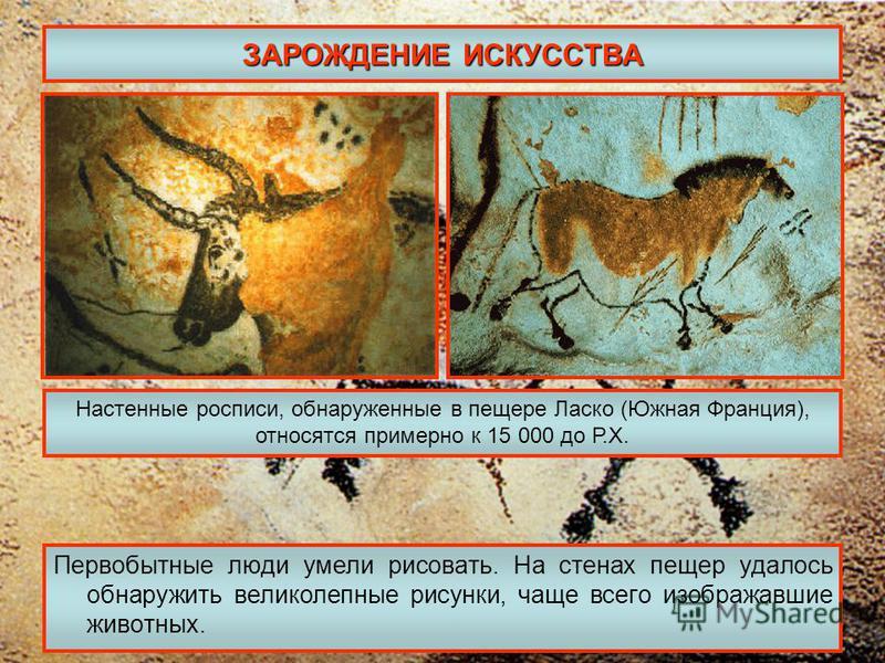 ЗАРОЖДЕНИЕ ИСКУССТВА Первобытные люди умели рисовать. На стенах пещер удалось обнаружить великолепные рисунки, чаще всего изображавшие животных. Настенные росписи, обнаруженные в пещере Ласко (Южная Франция), относятся примерно к 15 000 до Р.Х.
