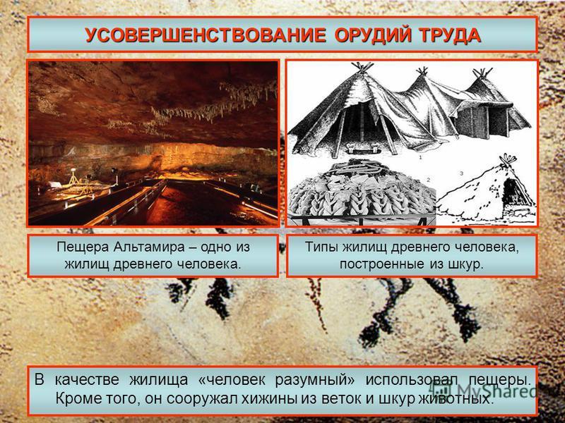 УСОВЕРШЕНСТВОВАНИЕ ОРУДИЙ ТРУДА В качестве жилища «человек разумный» использовал пещеры. Кроме того, он сооружал хижины из веток и шкур животных. Пещера Альтамира – одно из жилищ древнего человека. Типы жилищ древнего человека, построенные из шкур.