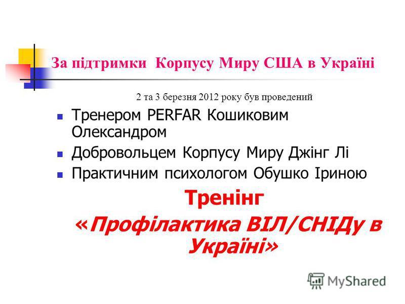 За підтримки Корпусу Миру США в Україні 2 та 3 березня 2012 року був проведений Тренером PERFAR Кошиковим Олександром Добровольцем Корпусу Миру Джінг Лі Практичним психологом Обушко Іриною Тренінг «Профілактика ВІЛ/СНІДу в Україні»