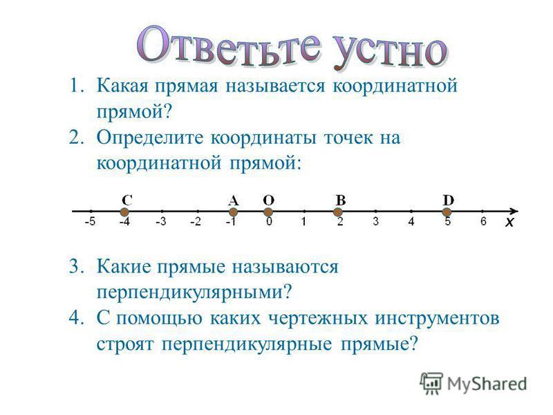 1. Какая прямая называется координатной прямой? 2. Определите координаты точек на координатной прямой: 3. Какие прямые называются перпендикулярными? 4. С помощью каких чертежных инструментов строят перпендикулярные прямые?