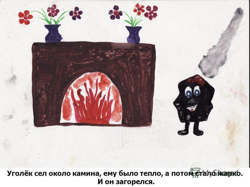 Уголёк сел около камина, ему было тепло, а потом стало жарко. И он загорелся.