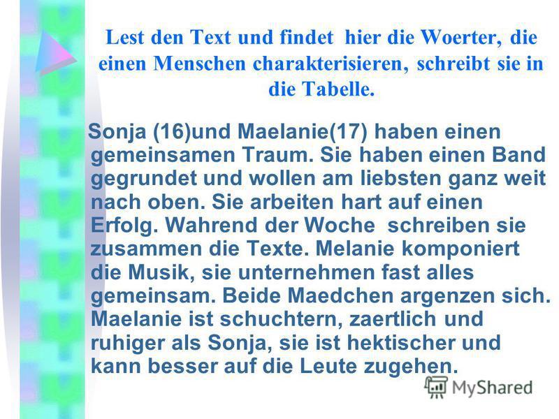 Lest den Text und findet hier die Woerter, die einen Menschen charakterisieren, schreibt sie in die Tabelle. Sonja (16)und Maelanie(17) haben einen gemeinsamen Traum. Sie haben einen Band gegrundet und wollen am liebsten ganz weit nach oben. Sie arbe