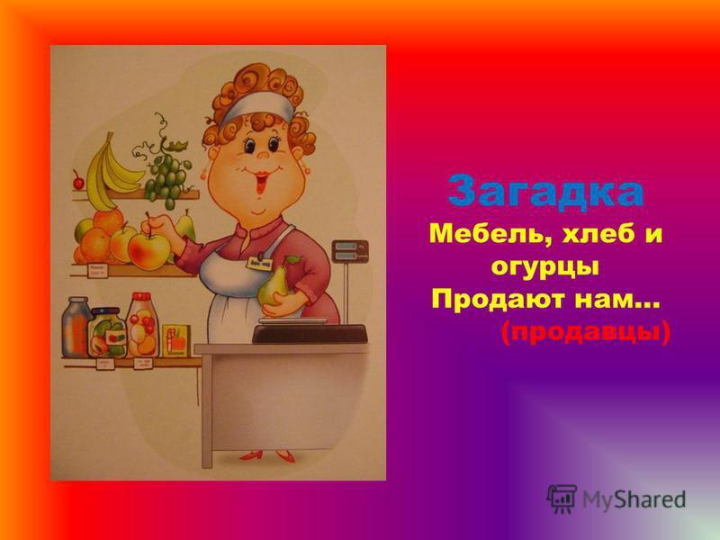 Загадка Мебель, хлеб и огурцы Продают нам... (продавцы)