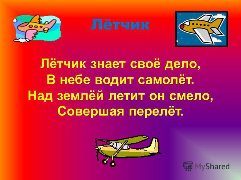 Лётчик Лётчик знает своё дело, В небе водит самолёт. Над землёй летит он смело, Совершая перелёт.