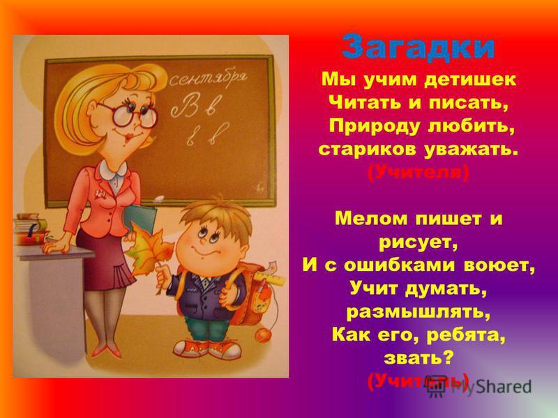 Загадки Мы учим детишек Читать и писать, Природу любить, стариков уважать. (Учителя) Мелом пишет и рисует, И с ошибками воюет, Учит думать, размышлять, Как его, ребята, звать? (Учитель)