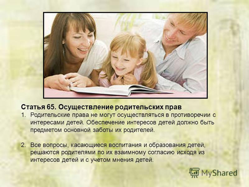 Статья 65. Осуществление родительских прав 1. Родительские права не могут осуществляться в противоречии с интересами детей. Обеспечение интересов детей должно быть предметом основной заботы их родителей. 2. Все вопросы, касающиеся воспитания и образо