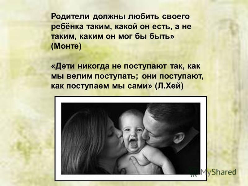 Родители должны любить своего ребёнка таким, какой он есть, а не таким, каким он мог бы быть» (Монте) «Дети никогда не поступают так, как мы велим поступать; они поступают, как поступаем мы сами» (Л.Хей)