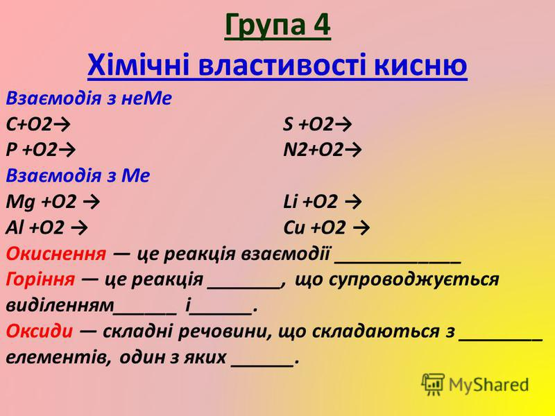 Група 4 Хімічні властивості кисню Взаємодія з неМе C+O2S +O2 P +O2N2+O2 Взаємодія з Ме Mg +O2 Li +O2 Al +O2 Cu +O2 Окиснення це реакція взаємодії ____________ Горіння це реакція _______, що супроводжується виділенням______ і______. Оксиди складні реч