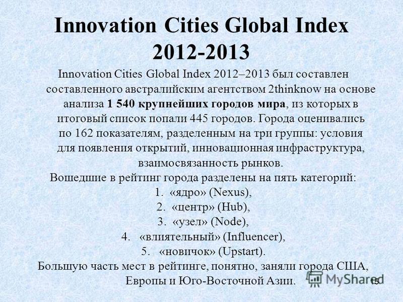 15 Innovation Cities Global Index 2012-2013 Innovation Cities Global Index 2012–2013 был составлен составленного австралийским агентством 2thinknow на основе анализа 1 540 крупнейших городов мира, из которых в итоговый список попали 445 городов. Горо