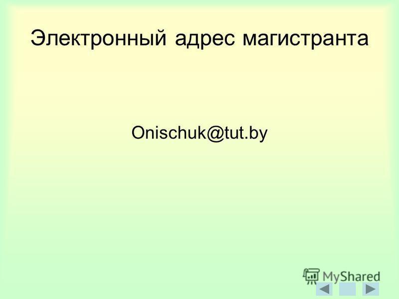 Электронный адрес магистранта Onischuk@tut.by