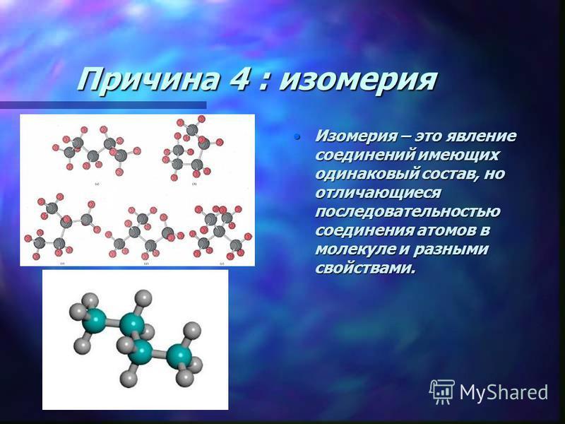 Причина 4 : изомерия Изомерия – это явление соединений имеющих одинаковый состав, но отличающиеся последовательностью соединения атомов в молекуле и разными свойствами.