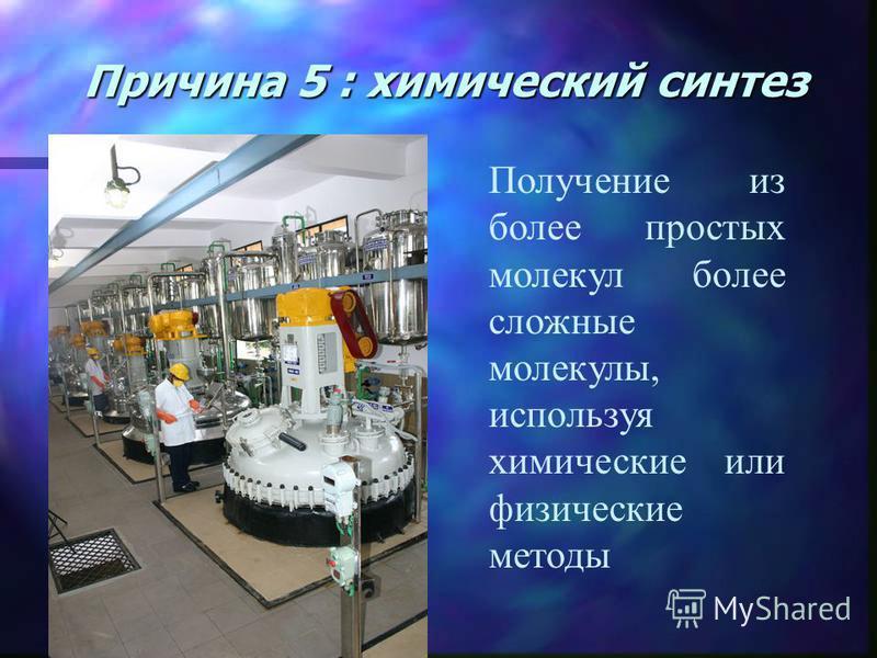 Причина 5 : химический синтез Получение из более простых молекул более сложные молекулы, используя химические или физические методы