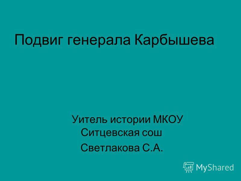 Подвиг генерала Карбышева Уитель истории МКОУ Ситцевская сош Светлакова С.А.