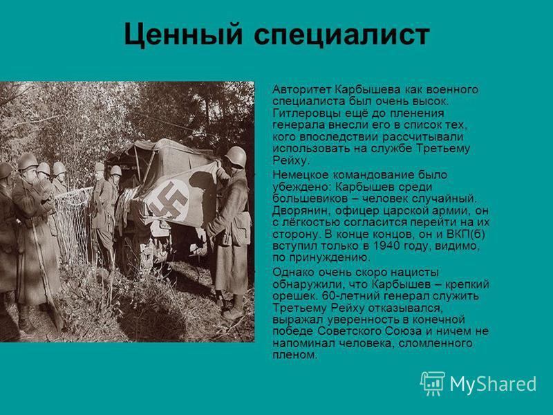 Ценный специалист Авторитет Карбышева как военного специалиста был очень высок. Гитлеровцы ещё до пленения генерала внесли его в список тех, кого впоследствии рассчитывали использовать на службе Третьему Рейху. Немецкое командование было убеждено: Ка
