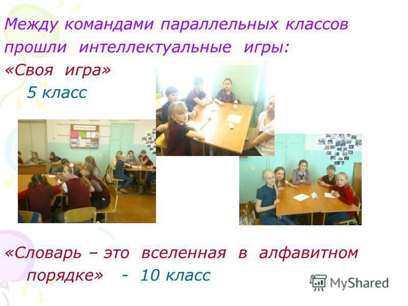 Между командами параллельных классов прошли интеллектуальные игры: «Своя игра» 5 класс «Словарь – это вселенная в алфавитном порядке» - 10 класс