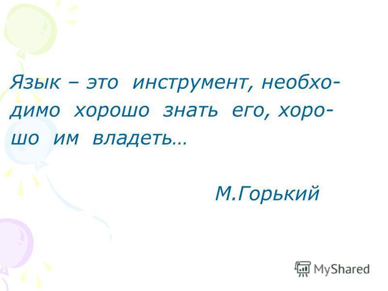 Язык – это инструмент, необходимо хорошо знать его, хорошо им владеть… М.Горький