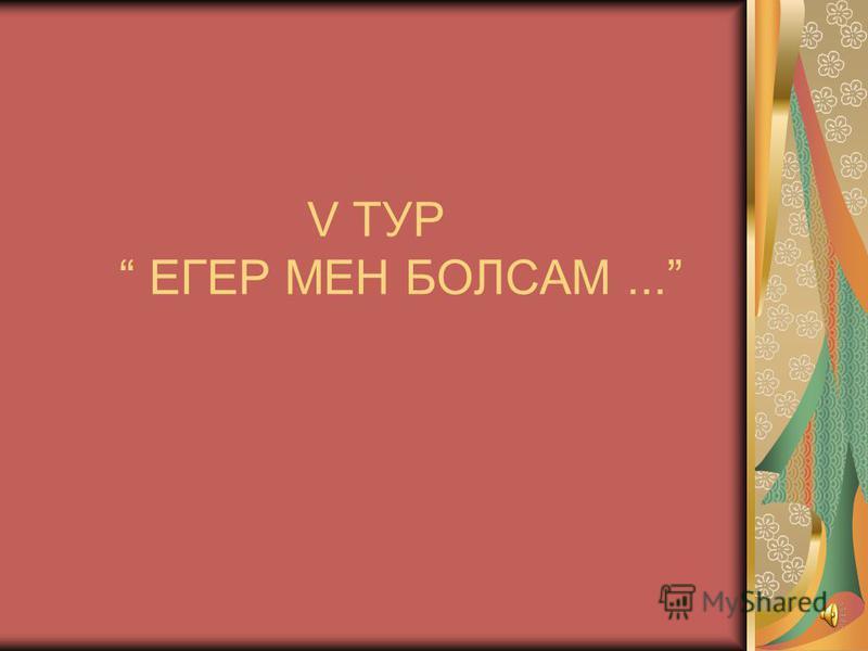 V ТУР ЕГЕР МЕН БОЛСАМ...