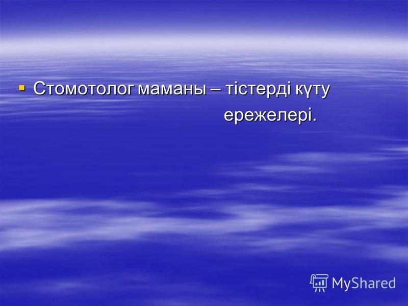 Стомотолог маманы – тістерді күту Стомотолог маманы – тістерді күту ережелері. ережелері.