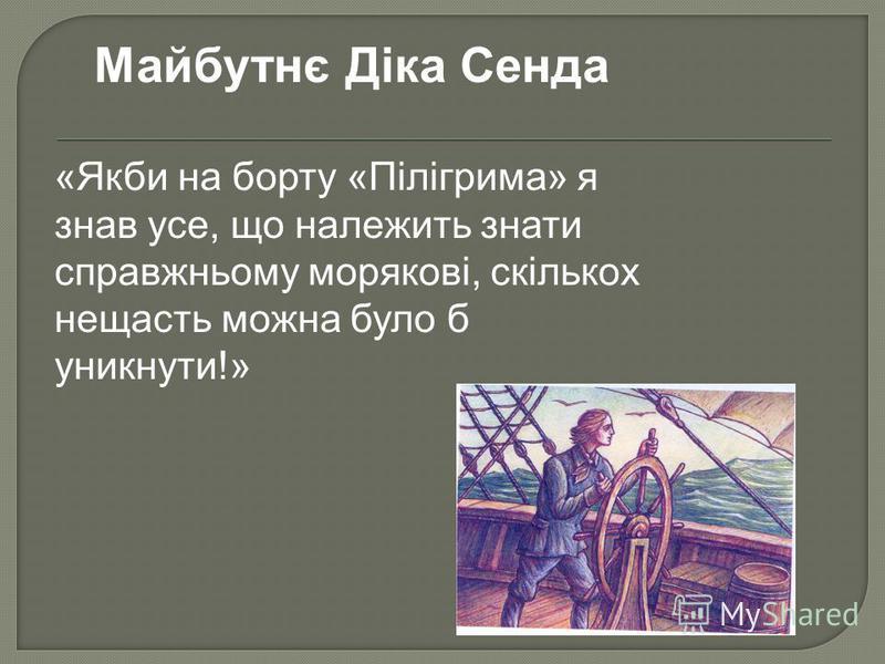 Майбутнє Діка Сенда «Якби на борту «Пілігрима» я знав усе, що належить знати справжньому морякові, скількох нещасть можна було б уникнути!»