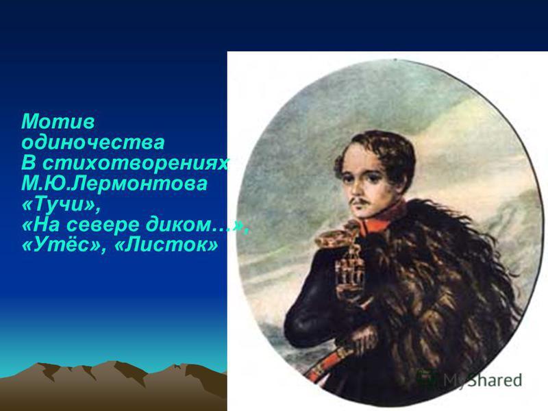 Мотив одиночества В стихотворениях М.Ю.Лермонтова «Тучи», «На севере диком…», «Утёс», «Листок»