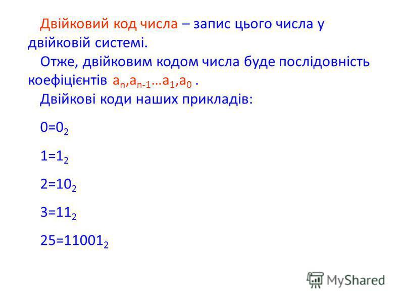 Двійковий код числа – запис цього числа у двійковій системі. Отже, двійковим кодом числа буде послідовність коефіцієнтів а n,a n-1 …a 1,a 0. Двійкові коди наших прикладів: 0=0 2 1=1 2 2=10 2 3=11 2 25=11001 2