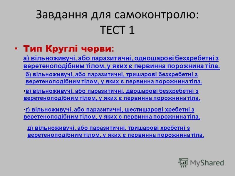 Завдання для самоконтролю: ТЕСТ 1 Тип Круглі черви : а) вільноживучі, або паразитичні, одношарові безхребетні з веретеноподібним тілом, у яких є первинна порожнина тіла. а) вільноживучі, або паразитичні, одношарові безхребетні з веретеноподібним тіло