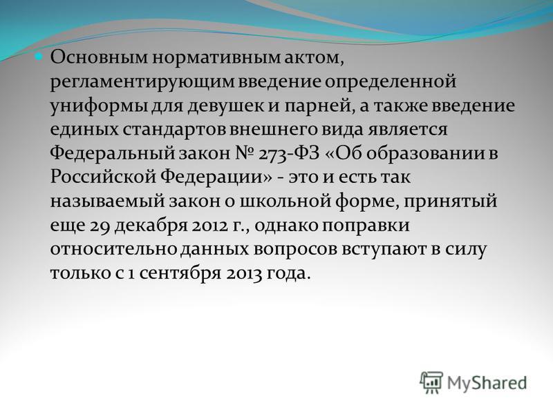 Основным нормативным актом, регламентирующим введение определенной униформы для девушек и парней, а также введение единых стандартов внешнего вида является Федеральный закон 273-ФЗ «Об образовании в Российской Федерации» - это и есть так называемый з