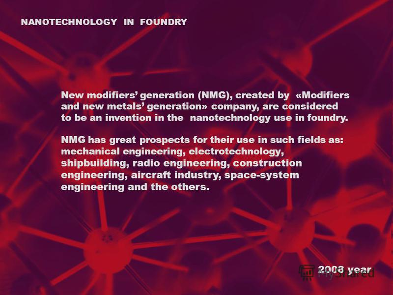 2008 year NANOTECHNOLOGY IN FOUNDRY New modifiers generation (NMG), created by «Modifiers and new metals generation» company, are considered to be an invention in the nanotechnology use in foundry. NMG has great prospects for their use in such fields