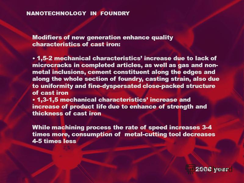 2008 year NANOTECHNOLOGY IN FOUNDRY Modifiers of new generation enhance quality characteristics of cast iron: 1,5-2 mechanical characteristics increase due to lack of microcracks in completed articles, as well as gas and non- metal inclusions, cement