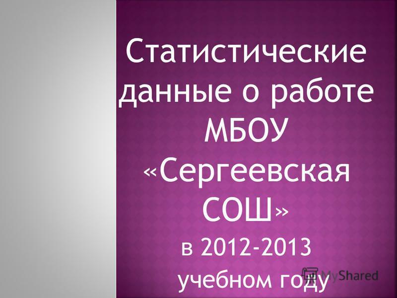 Статистические данные о работе МБОУ «Сергеевская СОШ» в 2012-2013 учебном году