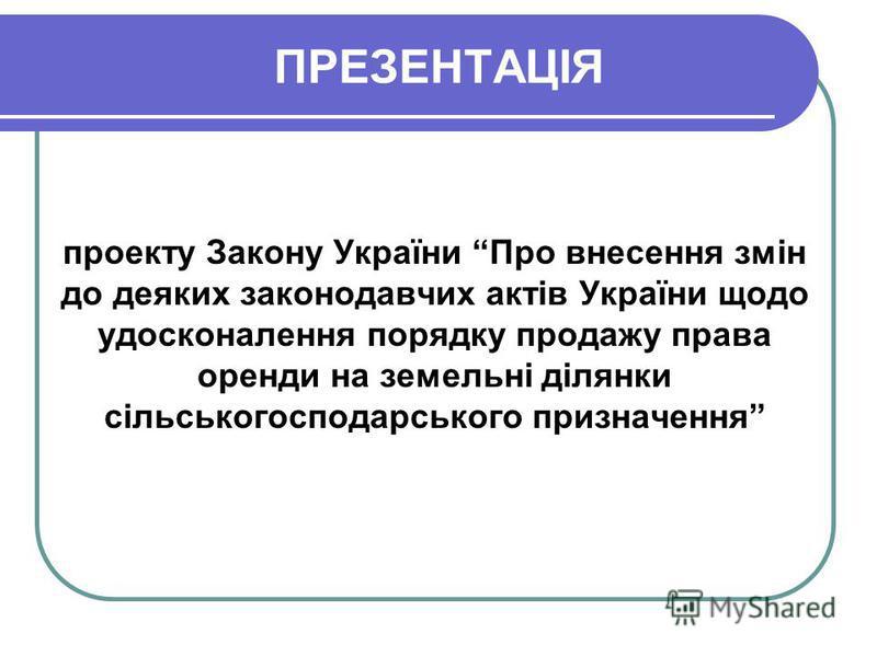 ПРЕЗЕНТАЦІЯ проекту Закону України Про внесення змін до деяких законодавчих актів України щодо удосконалення порядку продажу права оренди на земельні ділянки сільськогосподарського призначення