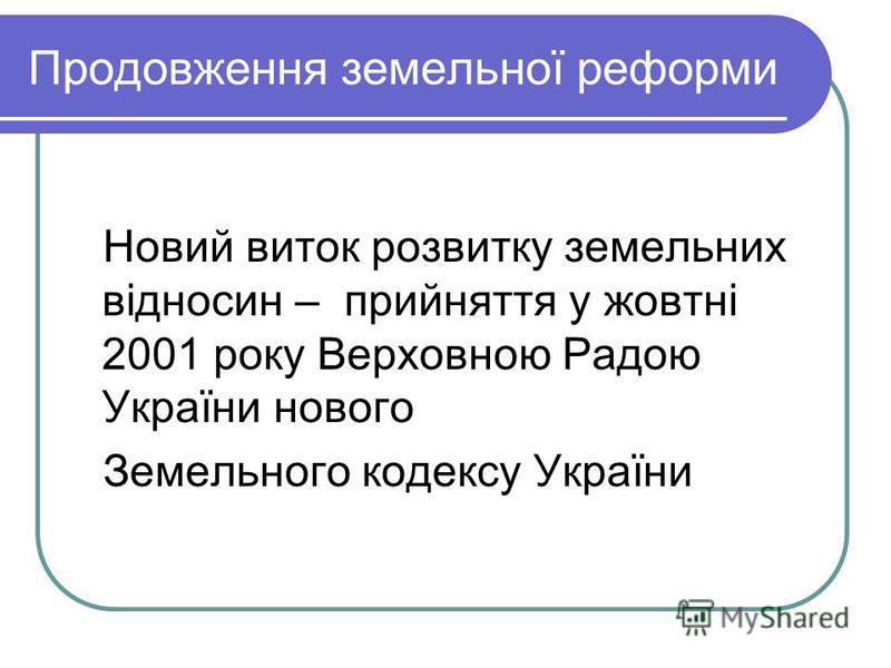 Продовження земельної реформи Новий виток розвитку земельних відносин – прийняття у жовтні 2001 року Верховною Радою України нового Земельного кодексу України