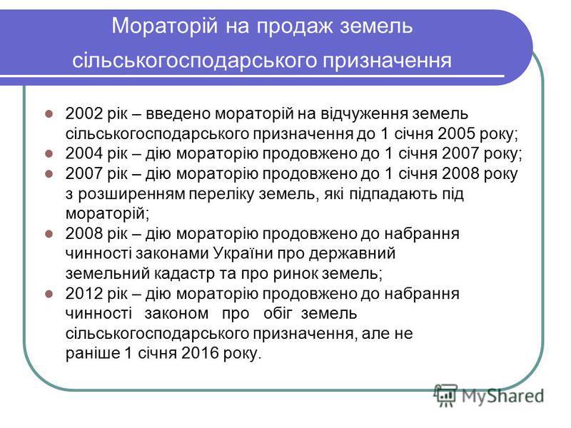 Мораторій на продаж земель сільськогосподарського призначення 2002 рік – введено мораторій на відчуження земель сільськогосподарського призначення до 1 січня 2005 року; 2004 рік – дію мораторію продовжено до 1 січня 2007 року; 2007 рік – дію мораторі
