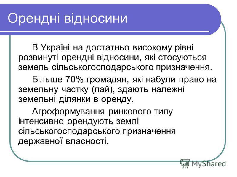 Орендні відносини В Україні на достатньо високому рівні розвинуті орендні відносини, які стосуються земель сільськогосподарського призначення. Більше 70% громадян, які набули право на земельну частку (пай), здають належні земельні ділянки в оренду. А