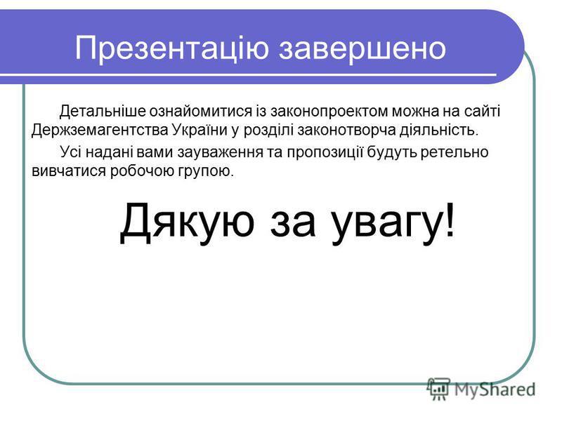 Презентацію завершено Детальніше ознайомитися із законопроектом можна на сайті Держземагентства України у розділі законотворча діяльність. Усі надані вами зауваження та пропозиції будуть ретельно вивчатися робочою групою. Дякую за увагу!