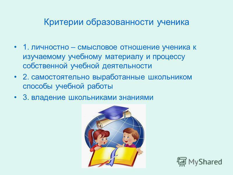 Критерии образованности ученика 1. личностно – смысловое отношение ученика к изучаемому учебному материалу и процессу собственной учебной деятельности 2. самостоятельно выработанные школьником способы учебной работы 3. владение школьниками знаниями