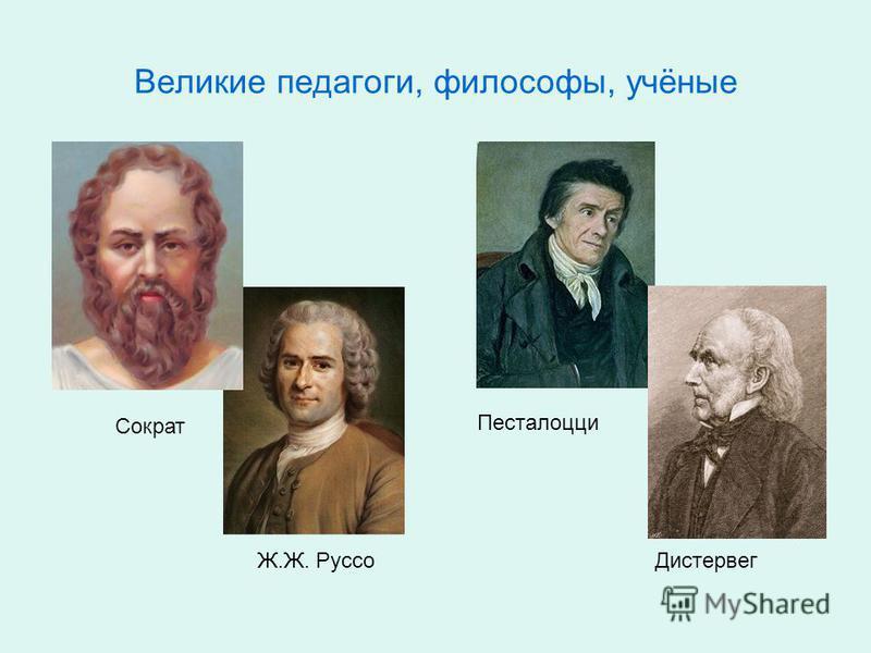 Великие педагоги, философы, учёные Сократ Ж.Ж. Руссо Песталоцци Дистервег