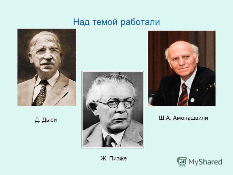 Над темой работали Д. Дьюи Ж. Пиаже Ш.А. Амонашвили