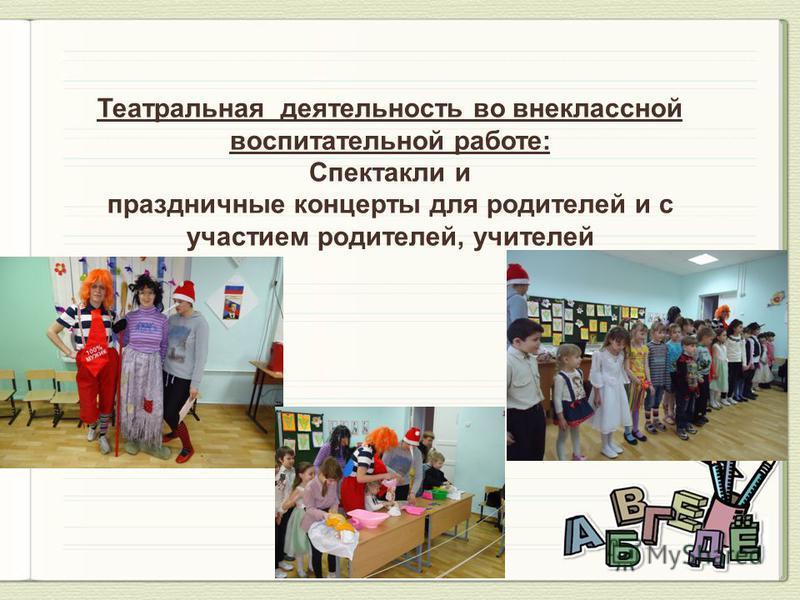 Театральная деятельность во внеклассной воспитательной работе: Спектакли и праздничные концерты для родителей и с участием родителей, учителей