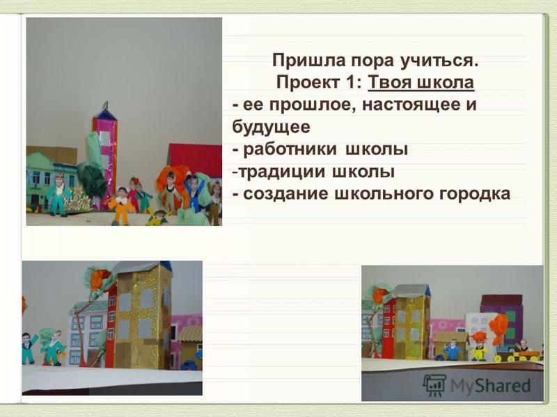 Пришла пора учиться. Проект 1: Твоя школа - ее прошлое, настоящее и будущее - работники школы -традиции школы - создание школьного городка