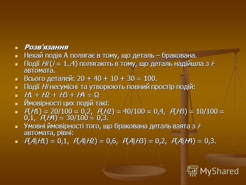 Розв'язання Розв'язання Нехай подія А полягає в тому, що деталь – бракована. Нехай подія А полягає в тому, що деталь – бракована. Події Ні (і = 1..4) полягають в тому, що деталь надійшла з і- автомата. Події Ні (і = 1..4) полягають в тому, що деталь